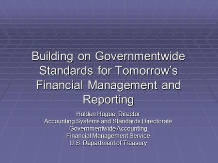 Building on Governmentwide Standards for Tomorrow's Financial Management and Reporting Holden Hogue, Director Accounting Systems and Standards Directorate.