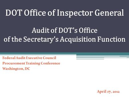 DOT Office of Inspector General Audit of DOT's Office of the Secretary's Acquisition Function Federal Audit Executive Council Procurement Training Conference.