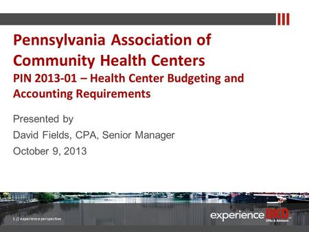 Presented by David Fields, CPA, Senior Manager October 9, 2013 1 // experience perspective Pennsylvania Association of Community Health Centers PIN 2013-01.