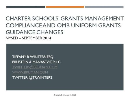 Charter Schools: Grants Management Compliance and OMB Uniform Grants Guidance Changes NYSED – September 2014 Tiffany R. Winters, Esq. Brustein & Manasevit,