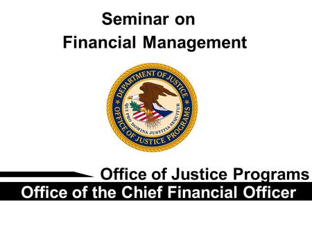 Seminar on Financial Management Office of Justice Programs Office of the Chief Financial Officer.
