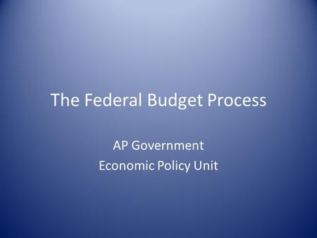 The Federal Budget Process AP Government Economic Policy Unit.