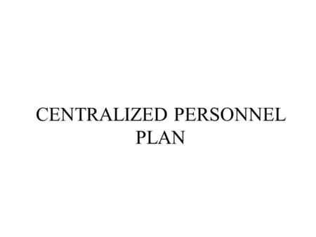 CENTRALIZED PERSONNEL PLAN. Introduction Provides an overview of the requirements for submission of CPPs: –General rules about CPPs; –Construct of the.