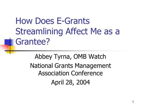 1 How Does E-Grants Streamlining Affect Me as a Grantee? Abbey Tyrna, OMB Watch National Grants Management Association Conference April 28, 2004.