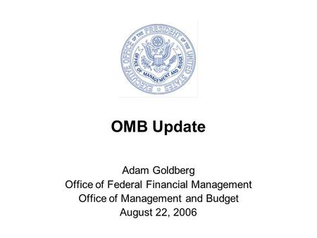 OMB Update Adam Goldberg Office of Federal Financial Management Office of Management and Budget August 22, 2006.