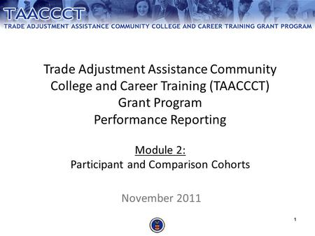 Trade Adjustment Assistance Community College and Career Training (TAACCCT) Grant Program Performance Reporting Module 2: Participant and Comparison.