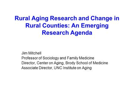 Rural Aging Research and Change in Rural Counties: An Emerging Research Agenda Jim Mitchell Professor of Sociology and Family Medicine Director, Center.