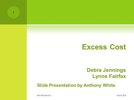 Excess Cost Debra Jennings Lynne Fairfax Slide Presentation by Anthony White A UGUST 2012 P ART B E XCESS C OST 1.