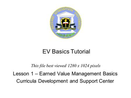 EV Basics Tutorial Lesson 1 – Earned Value Management Basics Curricula Development and Support Center This file best viewed 1280 x 1024 pixels.