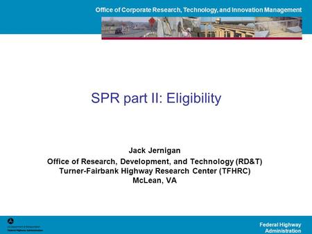 Office of Corporate Research, Technology, and Innovation Management Federal Highway Administration SPR part II: Eligibility Jack Jernigan Office of Research,
