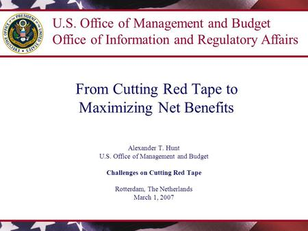From Cutting Red Tape to Maximizing Net Benefits Alexander T. Hunt U.S. Office of Management and Budget Challenges on Cutting Red Tape Rotterdam, The Netherlands.
