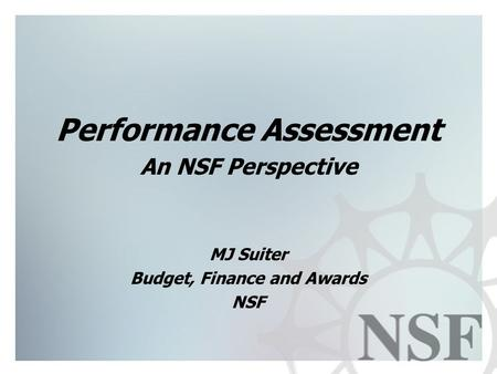 1 Performance Assessment An NSF Perspective MJ Suiter Budget, Finance and Awards NSF.