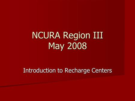 NCURA Region III May 2008 Introduction to Recharge Centers.