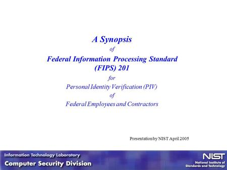 1 1 A Synopsis of Federal Information Processing Standard (FIPS) 201 for Personal Identity Verification (PIV) of Federal Employees and Contractors Presentation.