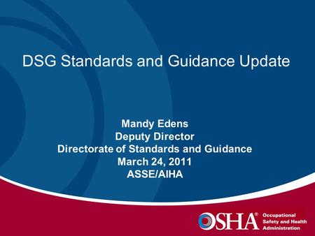 DSG Standards and Guidance Update Mandy Edens Deputy Director Directorate of Standards and Guidance March 24, 2011 ASSE/AIHA.