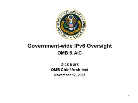 1 Government-wide IPv6 Oversight OMB & AIC Dick Burk OMB Chief Architect November 17, 2005.