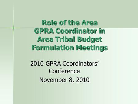Role of the Area GPRA Coordinator in Area Tribal Budget Formulation Meetings 2010 GPRA Coordinators' Conference November 8, 2010.