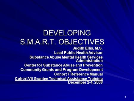 1 DEVELOPING S.M.A.R.T. OBJECTIVES Judith Ellis, M.S. Lead Public Health Advisor Substance Abuse Mental Health Services Administration Center for Substance.