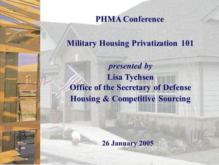 Page 0 PHMA Conference Military Housing Privatization 101 presented by Lisa Tychsen Office of the Secretary of Defense Housing & Competitive Sourcing 26.