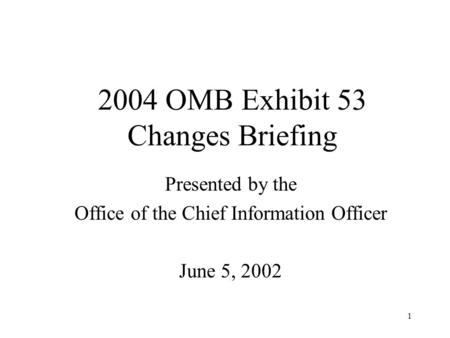 1 2004 OMB Exhibit 53 Changes Briefing Presented by the Office of the Chief Information Officer June 5, 2002.