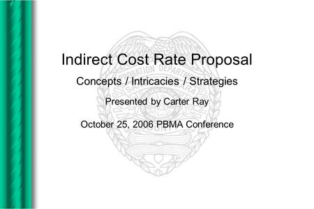 Indirect Cost Rate Proposal Concepts / Intricacies / Strategies Presented by Carter Ray October 25, 2006 PBMA Conference.