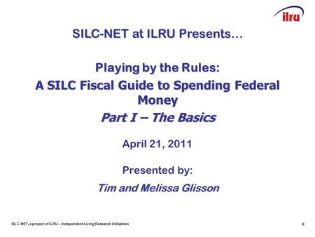 SILC-NET, a project of ILRU – Independent Living Research Utilization 00 Playing by the Rules: A SILC Fiscal Guide to Spending Federal Money Part I – The.