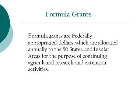 Formula Grants F ormula grants are Federally appropriated dollars which are allocated annually to the 50 States and Insular Areas for the purpose of continuing.