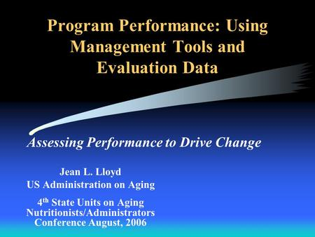 Program Performance: Using Management Tools and Evaluation Data Assessing Performance to Drive Change Jean L. Lloyd US Administration on Aging 4 th State.