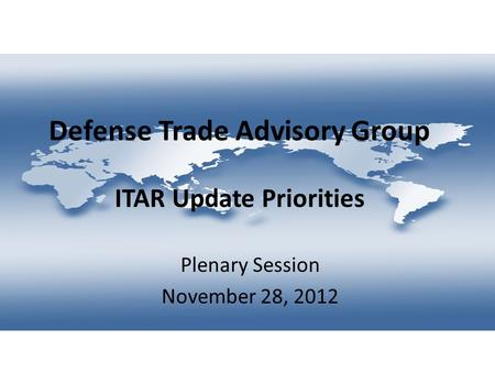Defense Trade Advisory Group ITAR Update Priorities Plenary Session November 28, 2012.