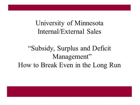 "University of Minnesota Internal/External Sales ""Subsidy, Surplus and Deficit Management"" How to Break Even in the Long Run."