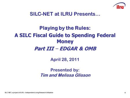 SILC-NET, a project of ILRU – Independent Living Research Utilization 0 0 SILC-NET at ILRU Presents… Playing by the Rules: A SILC Fiscal Guide to Spending.