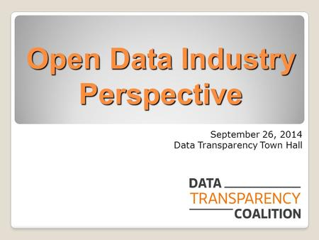 Open Data Industry Perspective September 26, 2014 Data Transparency Town Hall.