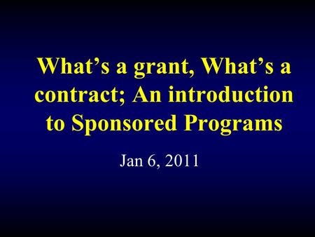 What's a grant, What's a contract; An introduction to Sponsored Programs Jan 6, 2011.