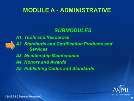 MODULE A - ADMINISTRATIVE SUBMODULES A1. Tools and Resources A2. Standards and Certification Products and Services A3. Membership Maintenance A4. Honors.