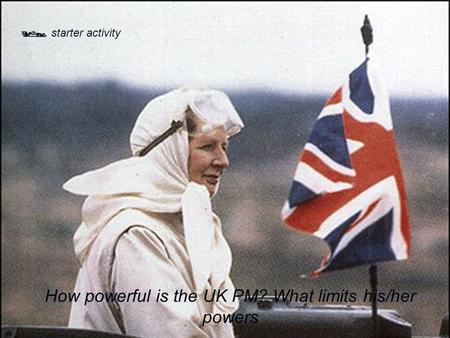  starter activity How powerful is the UK PM? What limits his/her powers.