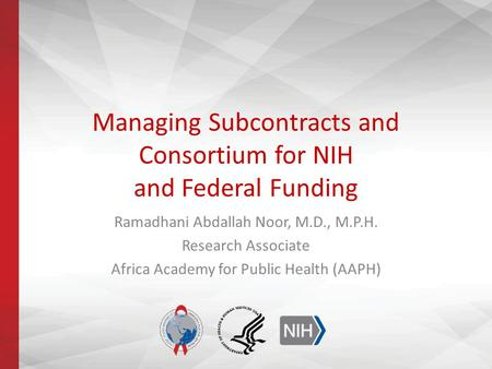 Managing Subcontracts and Consortium for NIH and Federal Funding Ramadhani Abdallah Noor, M.D., M.P.H. Research Associate Africa Academy for Public Health.