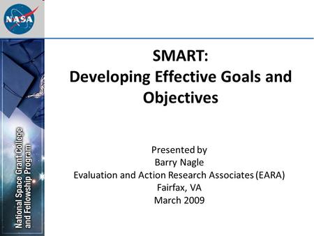SMART: Developing Effective Goals and Objectives Presented by Barry Nagle Evaluation and Action Research Associates (EARA) Fairfax, VA March 2009.