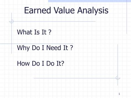 1 What Is It ? Why Do I Need It ? How Do I Do It? Earned Value Analysis.