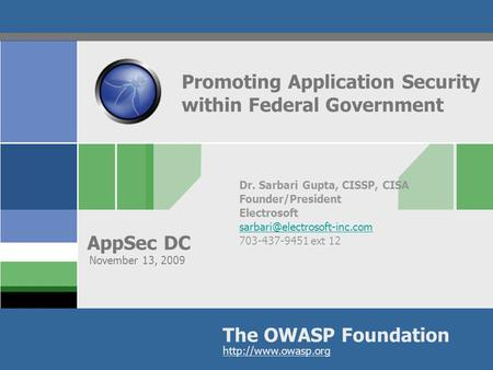 The OWASP Foundation AppSec DC  Promoting Application Security within Federal Government Dr. Sarbari Gupta, CISSP, CISA Founder/President.