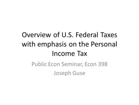 Overview of U.S. Federal Taxes with emphasis on the Personal Income Tax Public Econ Seminar, Econ 398 Joseph Guse.