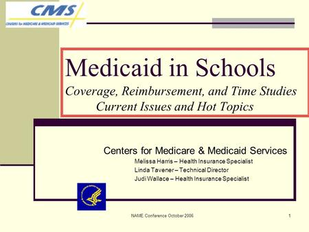 NAME Conference October 20061 Medicaid in Schools Coverage, Reimbursement, and Time Studies Current Issues and Hot Topics Centers for Medicare & Medicaid.