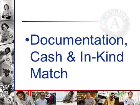 Documentation, Cash & In-Kind Match. Session Objectives Gather information on proper documentation Allowable, allocable & reasonable costs Gain knowledge.