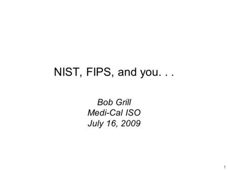 1 NIST, FIPS, and you... Bob Grill Medi-Cal ISO July 16, 2009.