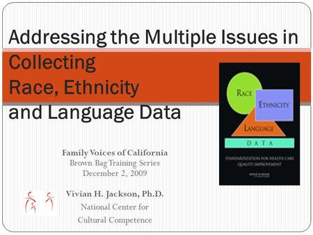 Family Voices of California Brown Bag Training Series December 2, 2009 Vivian H. Jackson, Ph.D. National Center for Cultural Competence Addressing the.
