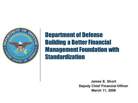Department of Defense Building a Better Financial Management Foundation with Standardization James E. Short Deputy Chief Financial Officer March 11, 2008.