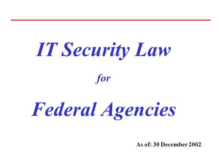 IT Security Law for Federal Agencies As of: 30 December 2002.