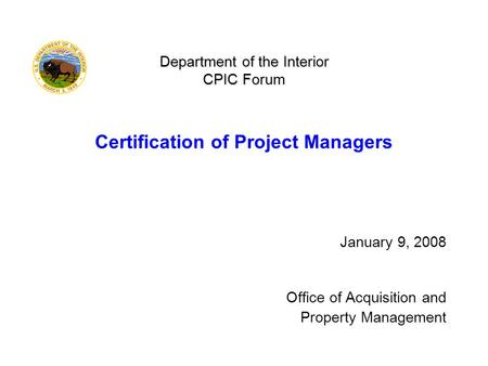 Department of the Interior CPIC Forum Department of the Interior CPIC Forum Certification of Project Managers January 9, 2008 Office of Acquisition and.