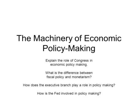 The Machinery of Economic Policy-Making Explain the role of Congress in economic policy making. What is the difference between fiscal policy and monetarism?