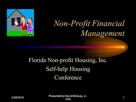 4/28/2015 Presented by David McQuay, Jr., CPA 1 Non-Profit Financial Management Florida Non-profit Housing, Inc. Self-help Housing Conference.