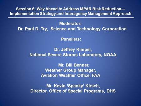 Session 6: Way Ahead to Address MPAR Risk Reduction— Implementation Strategy and Interagency Management Approach Moderator: Dr. Paul D. Try, Science and.